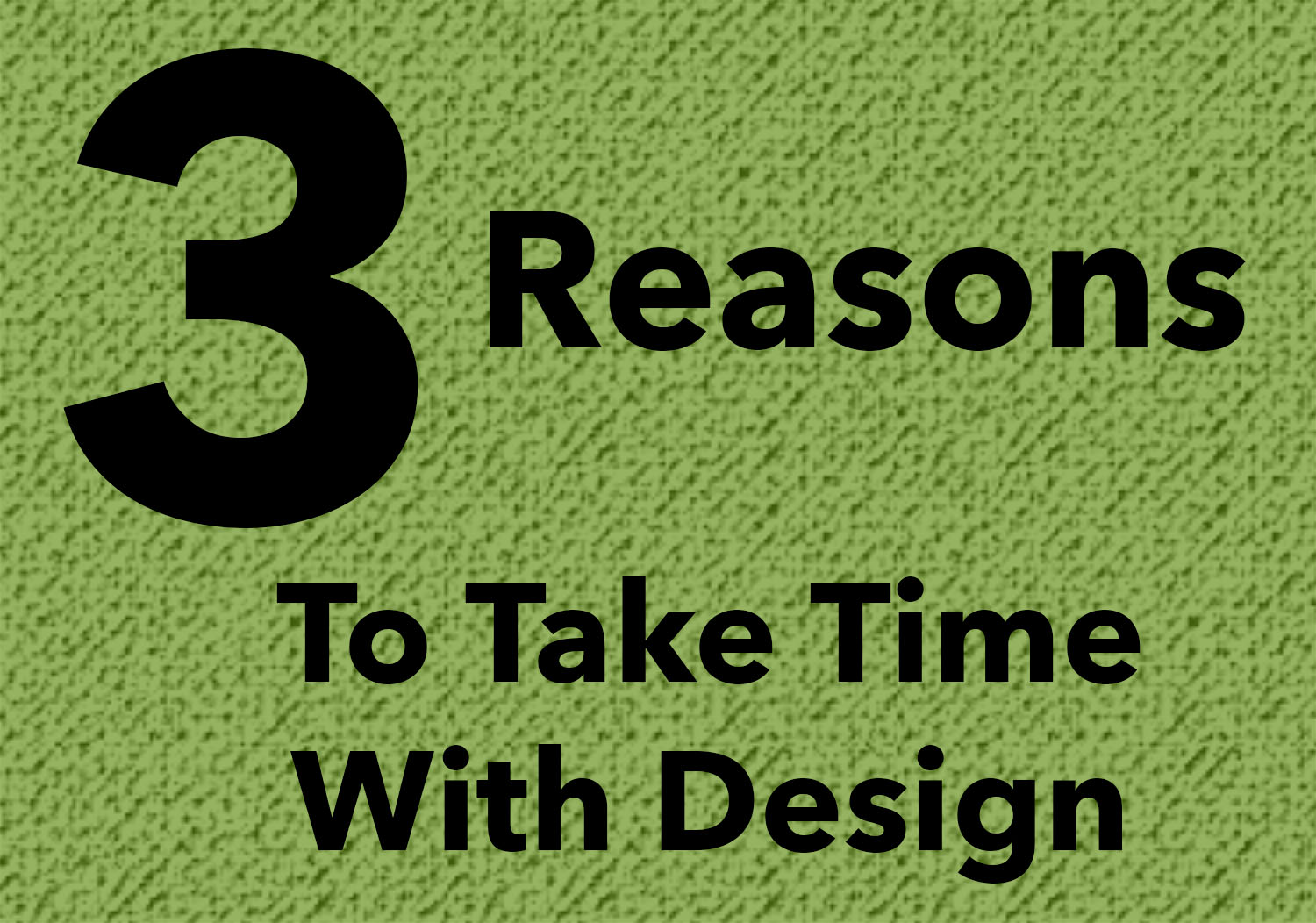 3 Reasons To Take Time With Design